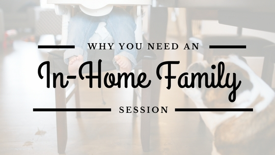 Why you need an in-home family session